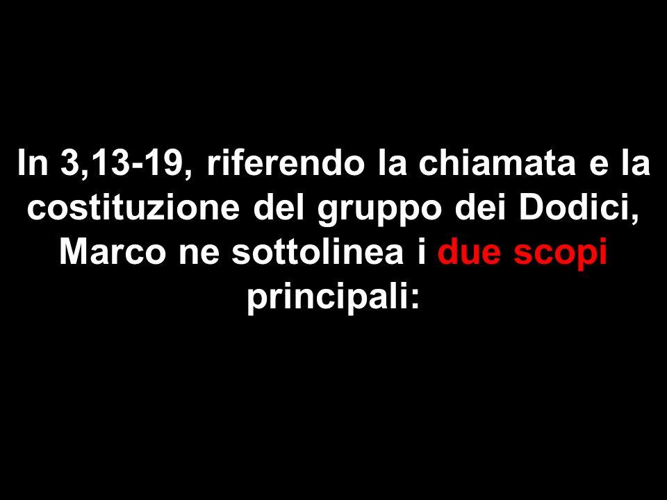 In 3,13-19, riferendo la chiamata e la costituzione del gruppo dei Dodici, Marco ne sottolinea i due scopi principali:
