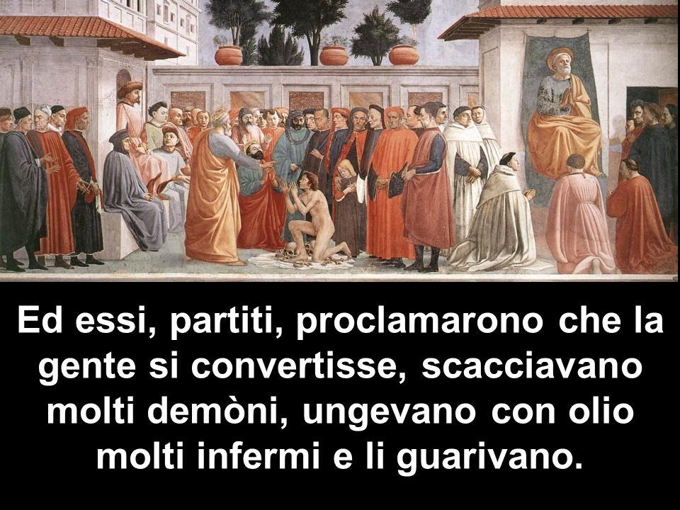 Ed essi, partiti, proclamarono che la gente si convertisse, scacciavano molti demòni, ungevano con olio molti infermi e li guarivano.