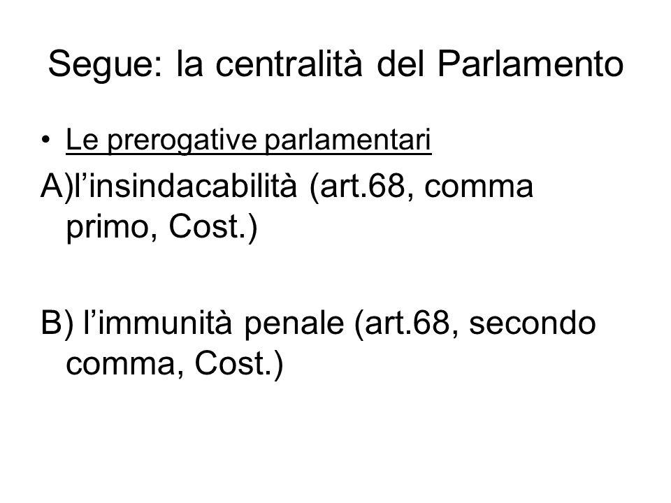 Segue: la centralità del Parlamento Le prerogative parlamentari A)l'insindacabilità (art.68, comma primo, Cost.) B) l'immunità penale (art.68, secondo