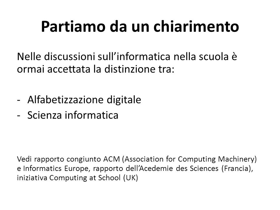 Partiamo da un chiarimento Nelle discussioni sull'informatica nella scuola è ormai accettata la distinzione tra: -Alfabetizzazione digitale -Scienza informatica Vedi rapporto congiunto ACM (Association for Computing Machinery) e Informatics Europe, rapporto dell'Acedemie des Sciences (Francia), iniziativa Computing at School (UK)