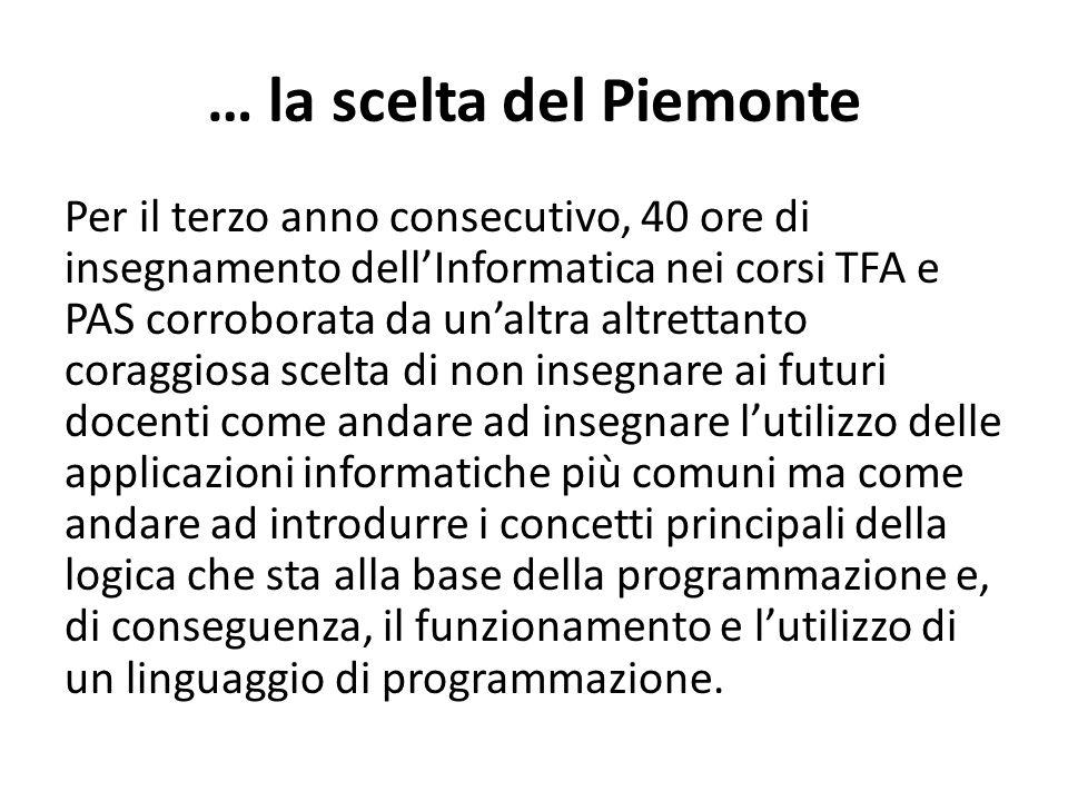 … la scelta del Piemonte Per il terzo anno consecutivo, 40 ore di insegnamento dell'Informatica nei corsi TFA e PAS corroborata da un'altra altrettanto coraggiosa scelta di non insegnare ai futuri docenti come andare ad insegnare l'utilizzo delle applicazioni informatiche più comuni ma come andare ad introdurre i concetti principali della logica che sta alla base della programmazione e, di conseguenza, il funzionamento e l'utilizzo di un linguaggio di programmazione.