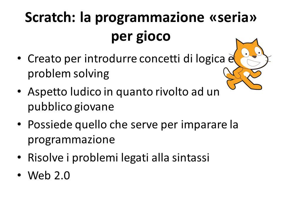 Scratch: la programmazione «seria» per gioco Creato per introdurre concetti di logica e problem solving Aspetto ludico in quanto rivolto ad un pubblico giovane Possiede quello che serve per imparare la programmazione Risolve i problemi legati alla sintassi Web 2.0