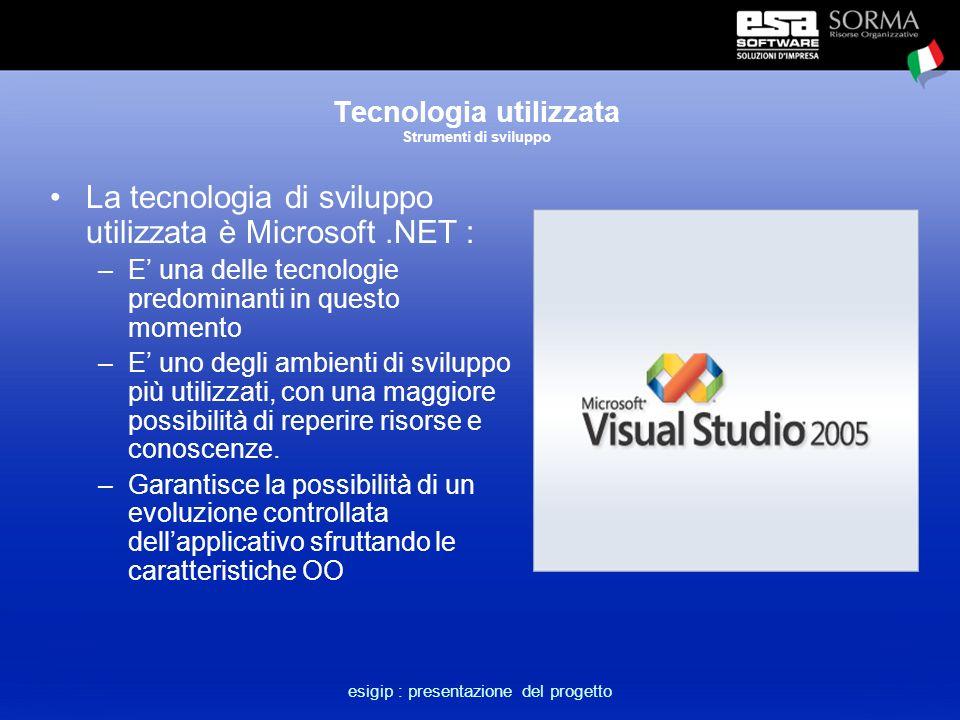 esigip : presentazione del progetto Tecnologia utilizzata Strumenti di sviluppo La tecnologia di sviluppo utilizzata è Microsoft.NET : –E' una delle tecnologie predominanti in questo momento –E' uno degli ambienti di sviluppo più utilizzati, con una maggiore possibilità di reperire risorse e conoscenze.