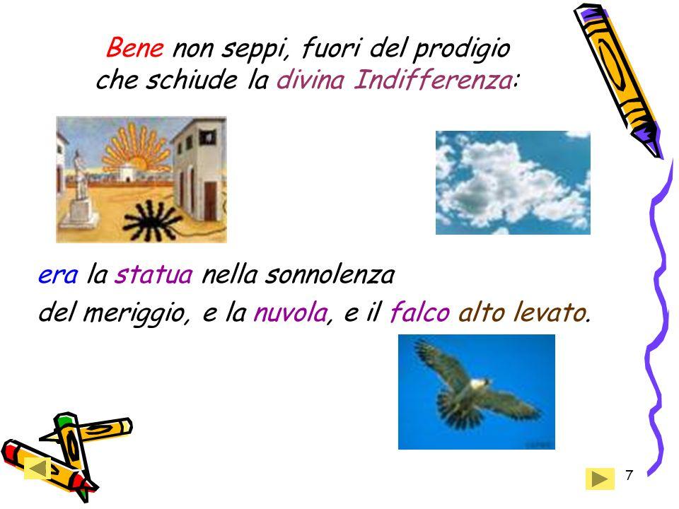 7 Bene non seppi, fuori del prodigio che schiude la divina Indifferenza: era la statua nella sonnolenza del meriggio, e la nuvola, e il falco alto levato.
