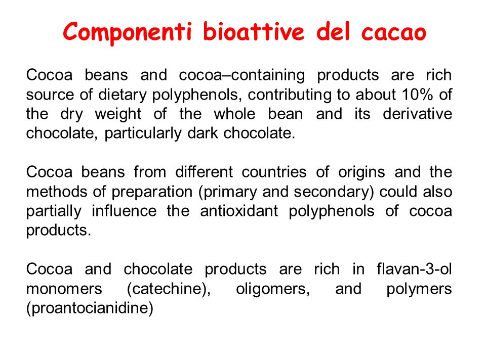 Componenti bioattive del cacao Cocoa beans and cocoa–containing products are rich source of dietary polyphenols, contributing to about 10% of the dry weight of the whole bean and its derivative chocolate, particularly dark chocolate.