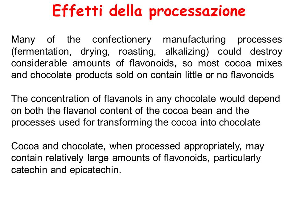 Effetti della processazione Many of the confectionery manufacturing processes (fermentation, drying, roasting, alkalizing) could destroy considerable amounts of flavonoids, so most cocoa mixes and chocolate products sold on contain little or no flavonoids The concentration of flavanols in any chocolate would depend on both the flavanol content of the cocoa bean and the processes used for transforming the cocoa into chocolate Cocoa and chocolate, when processed appropriately, may contain relatively large amounts of flavonoids, particularly catechin and epicatechin.