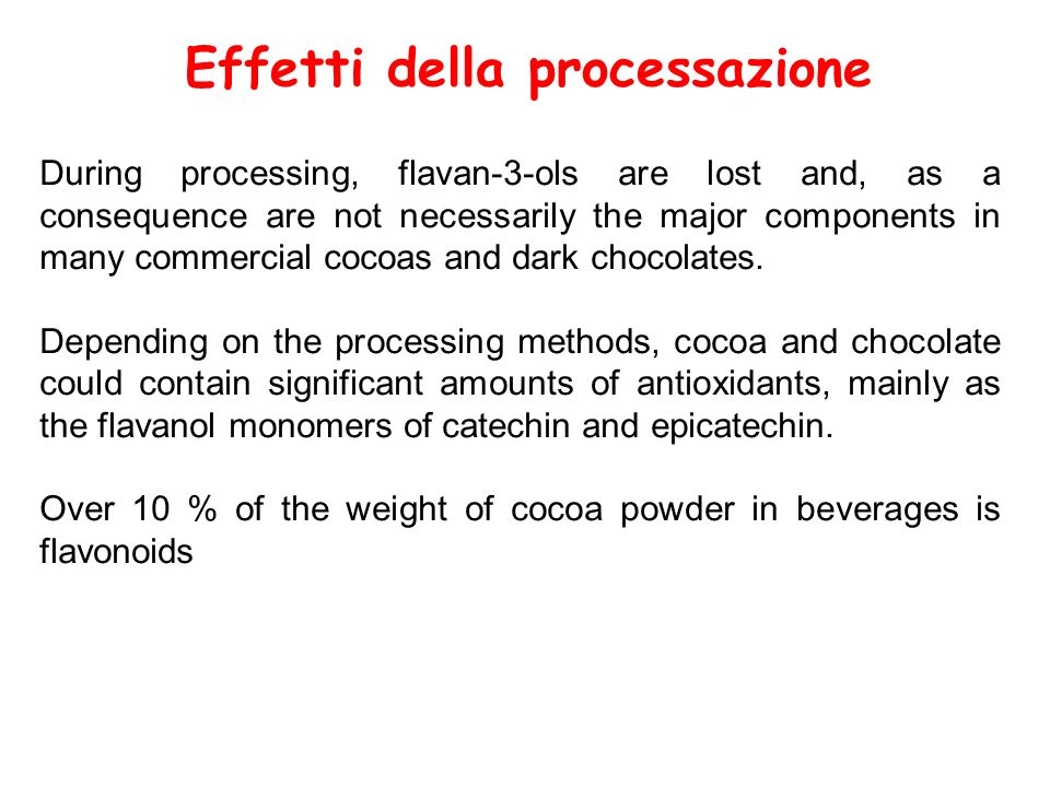 Effetti della processazione During processing, flavan-3-ols are lost and, as a consequence are not necessarily the major components in many commercial cocoas and dark chocolates.