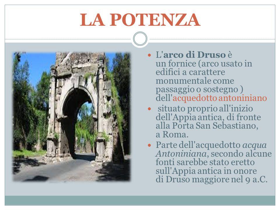 LA POTENZA L'arco di Druso è un fornice (arco usato in edifici a carattere monumentale come passaggio o sostegno ) dell'acquedotto antoniniano situato