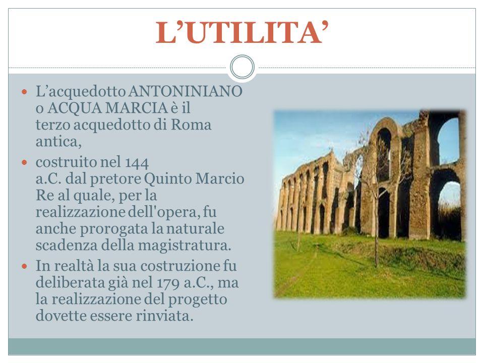 L'UTILITA' L'acquedotto ANTONINIANO o ACQUA MARCIA è il terzo acquedotto di Roma antica, costruito nel 144 a.C. dal pretore Quinto Marcio Re al quale,