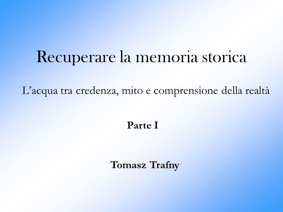 Recuperare la memoria storica L'acqua tra credenza, mito e comprensione della realtà Tomasz Trafny Parte I