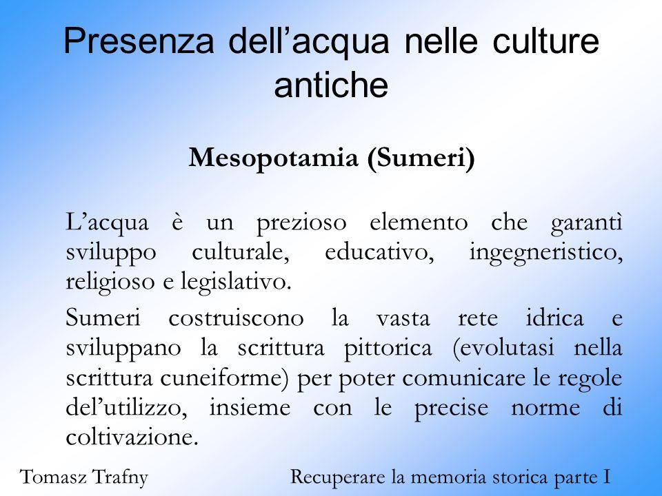 Presenza dell'acqua nelle culture antiche Mesopotamia (Sumeri) L'acqua è un prezioso elemento che garantì sviluppo culturale, educativo, ingegneristic