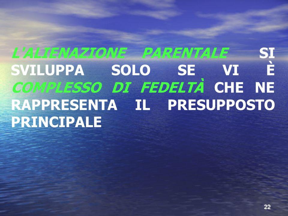 L'ALIENAZIONE PARENTALE SI SVILUPPA SOLO SE VI È COMPLESSO DI FEDELTÀ CHE NE RAPPRESENTA IL PRESUPPOSTO PRINCIPALE 22