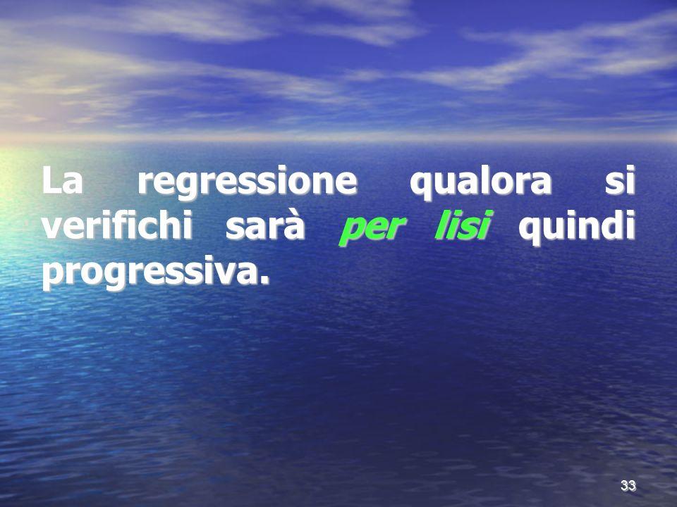 La regressione qualora si verifichi sarà per lisi quindi progressiva. 33