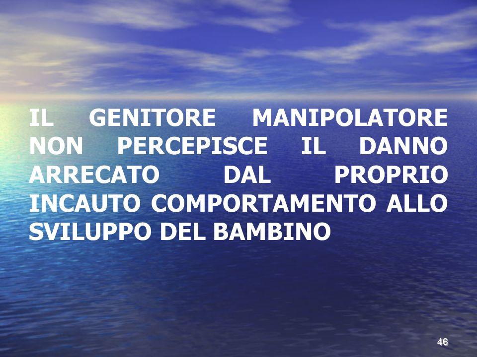 IL GENITORE MANIPOLATORE NON PERCEPISCE IL DANNO ARRECATO DAL PROPRIO INCAUTO COMPORTAMENTO ALLO SVILUPPO DEL BAMBINO 46