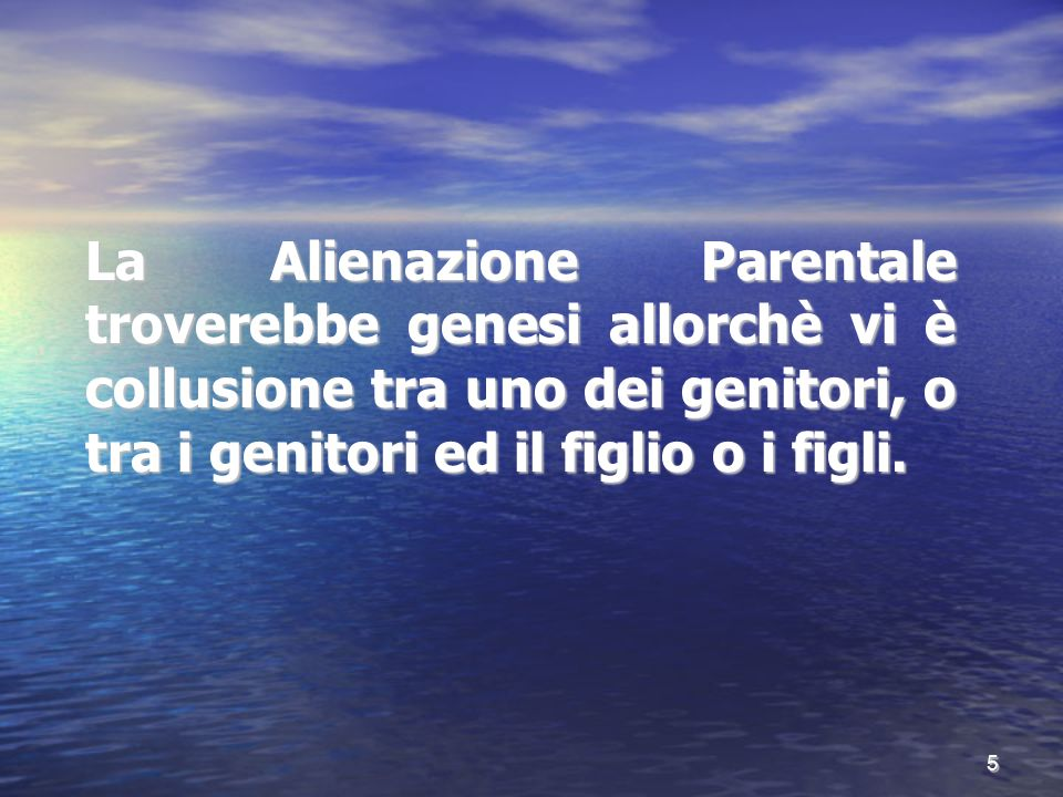 La Alienazione Parentale troverebbe genesi allorchè vi è collusione tra uno dei genitori, o tra i genitori ed il figlio o i figli. 5
