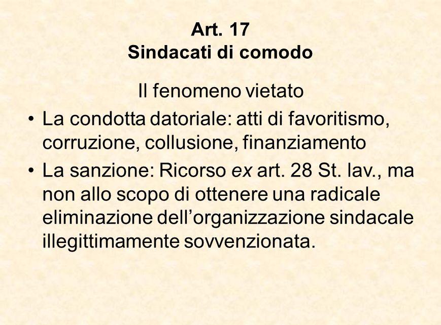 Art. 17 Sindacati di comodo Il fenomeno vietato La condotta datoriale: atti di favoritismo, corruzione, collusione, finanziamento La sanzione: Ricorso