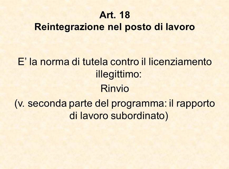 Art. 18 Reintegrazione nel posto di lavoro E' la norma di tutela contro il licenziamento illegittimo: Rinvio (v. seconda parte del programma: il rappo