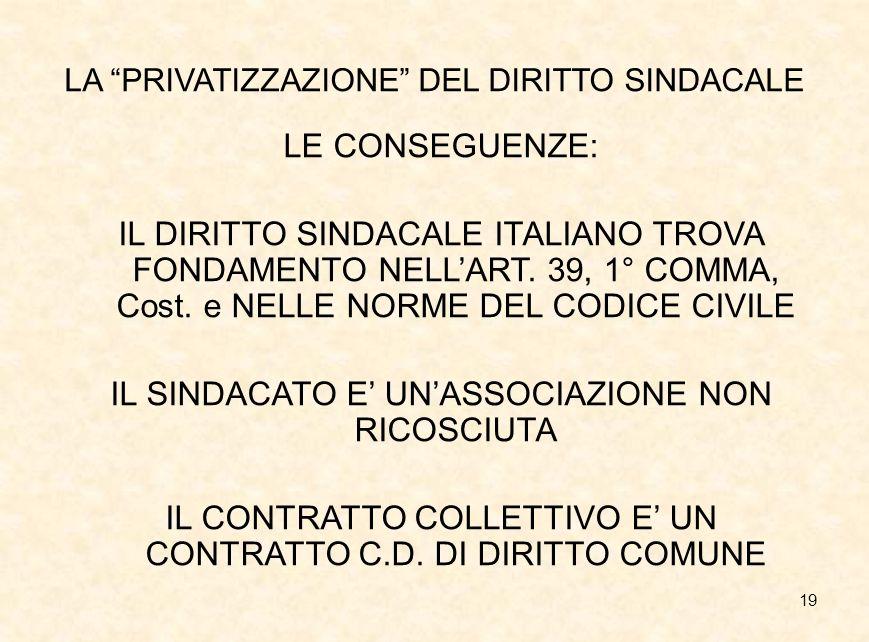 """19 LA """"PRIVATIZZAZIONE"""" DEL DIRITTO SINDACALE LE CONSEGUENZE: IL DIRITTO SINDACALE ITALIANO TROVA FONDAMENTO NELL'ART. 39, 1° COMMA, Cost. e NELLE NOR"""