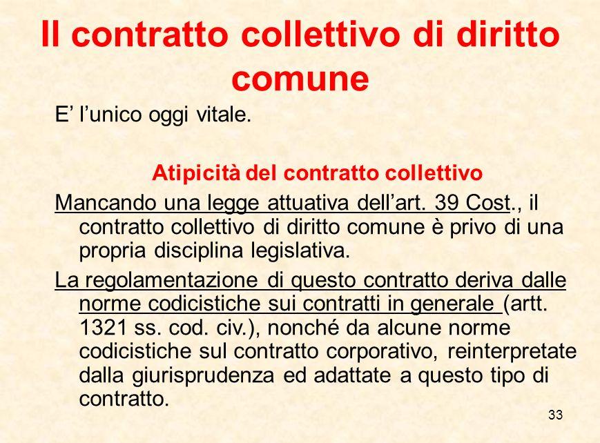 33 Il contratto collettivo di diritto comune E' l'unico oggi vitale. Atipicità del contratto collettivo Mancando una legge attuativa dell'art. 39 Cost