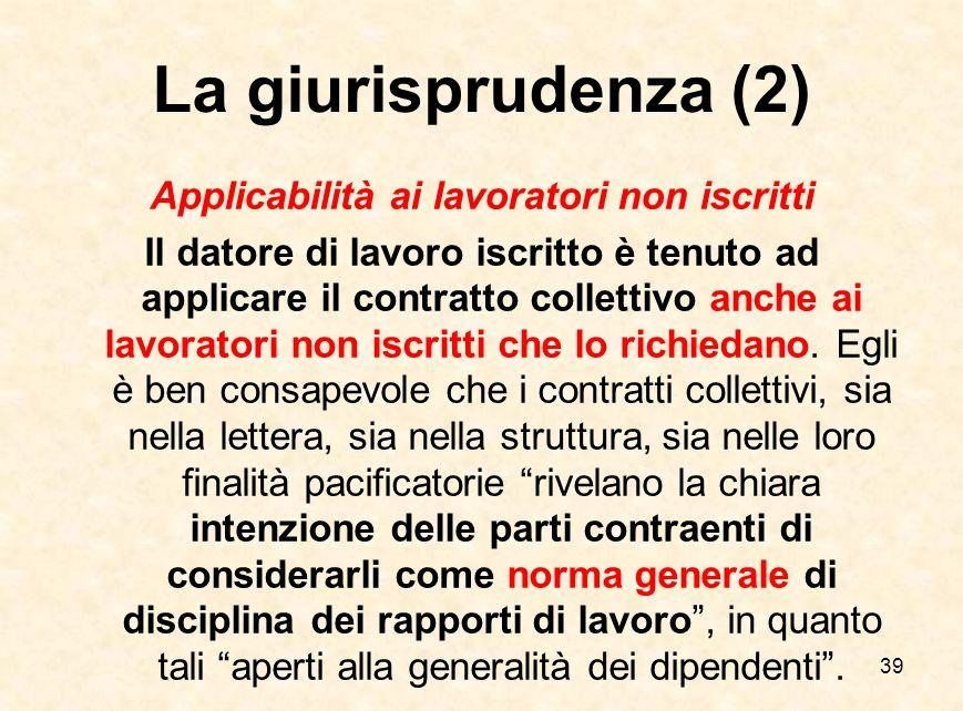 39 La giurisprudenza (2) Applicabilità ai lavoratori non iscritti Il datore di lavoro iscritto è tenuto ad applicare il contratto collettivo anche ai