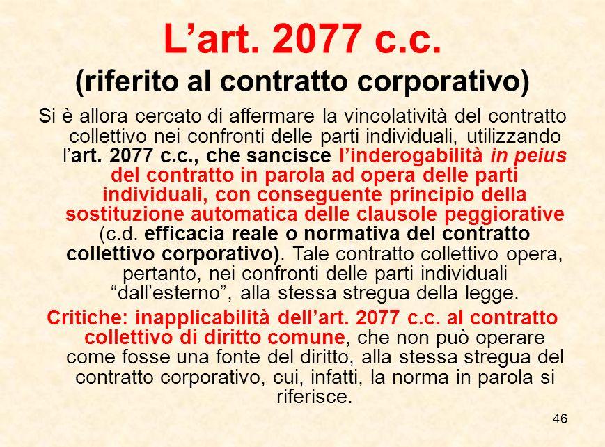 46 L'art. 2077 c.c. (riferito al contratto corporativo) Si è allora cercato di affermare la vincolatività del contratto collettivo nei confronti delle