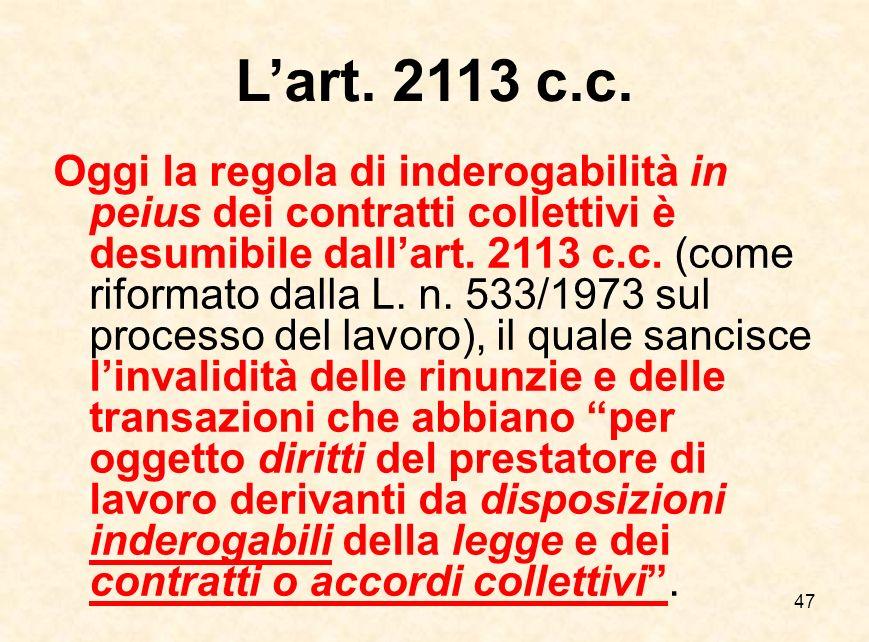 47 L'art. 2113 c.c. Oggi la regola di inderogabilità in peius dei contratti collettivi è desumibile dall'art. 2113 c.c. (come riformato dalla L. n. 53