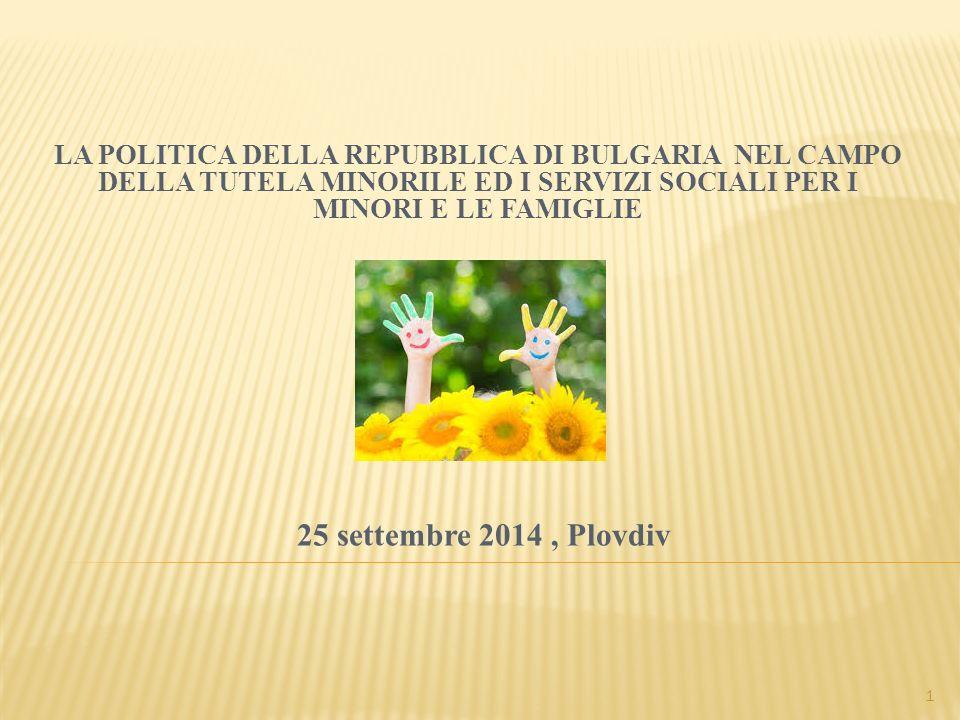 25 settembre 2014, Plovdiv LA POLITICA DELLA REPUBBLICA DI BULGARIA NEL CAMPO DELLA TUTELA MINORILE ED I SERVIZI SOCIALI PER I MINORI E LE FAMIGLIE 1