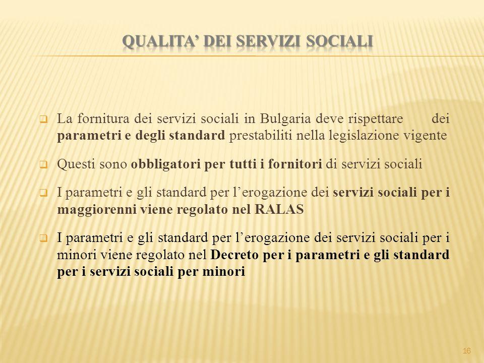  La fornitura dei servizi sociali in Bulgaria deve rispettare dei parametri e degli standard prestabiliti nella legislazione vigente  Questi sono obbligatori per tutti i fornitori di servizi sociali  I parametri e gli standard per l'erogazione dei servizi sociali per i maggiorenni viene regolato nel RALAS  I parametri e gli standard per l'erogazione dei servizi sociali per i minori viene regolato nel Decreto per i parametri e gli standard per i servizi sociali per minori 16