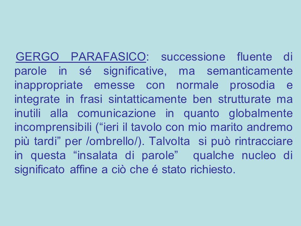 GERGO PARAFASICO: successione fluente di parole in sé significative, ma semanticamente inappropriate emesse con normale prosodia e integrate in frasi