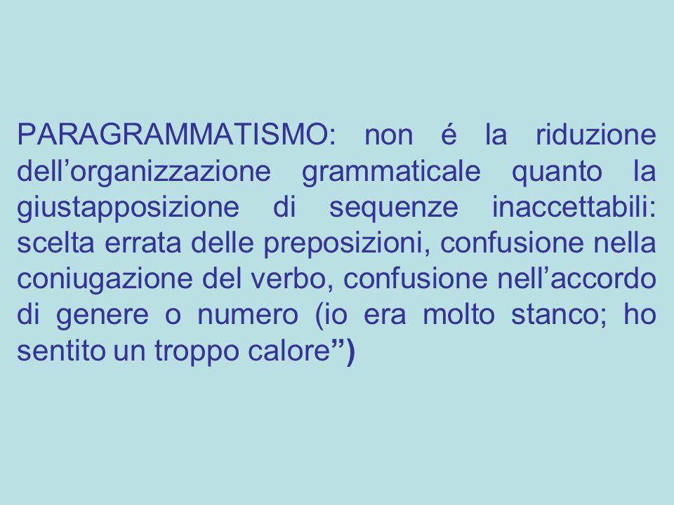 PARAGRAMMATISMO: non é la riduzione dell'organizzazione grammaticale quanto la giustapposizione di sequenze inaccettabili: scelta errata delle preposi