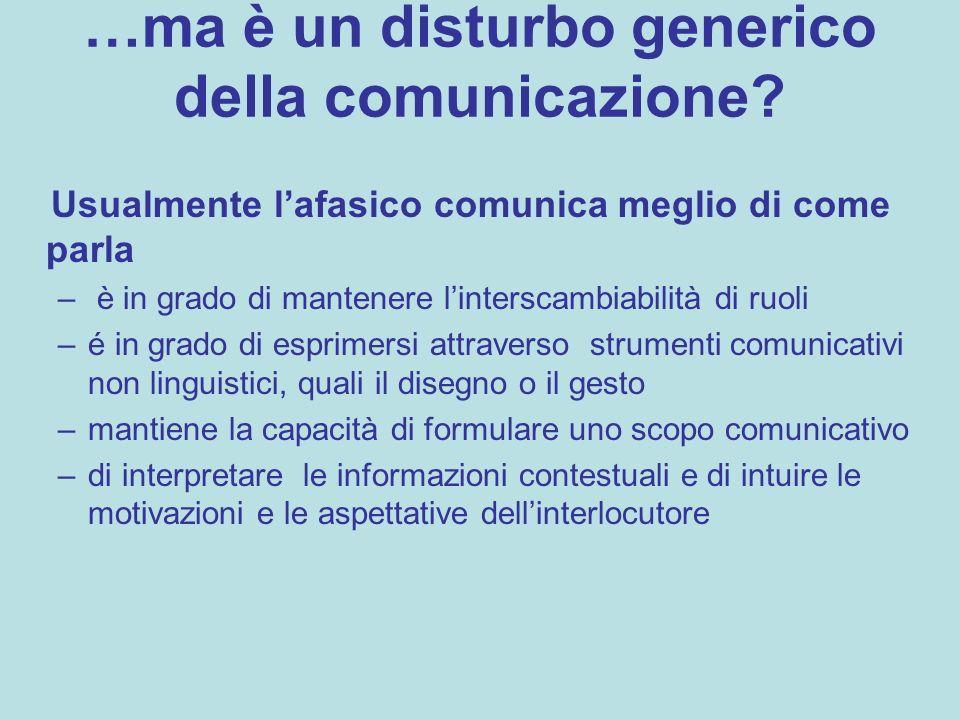 …ma è un disturbo generico della comunicazione? Usualmente l'afasico comunica meglio di come parla – è in grado di mantenere l'interscambiabilità di r
