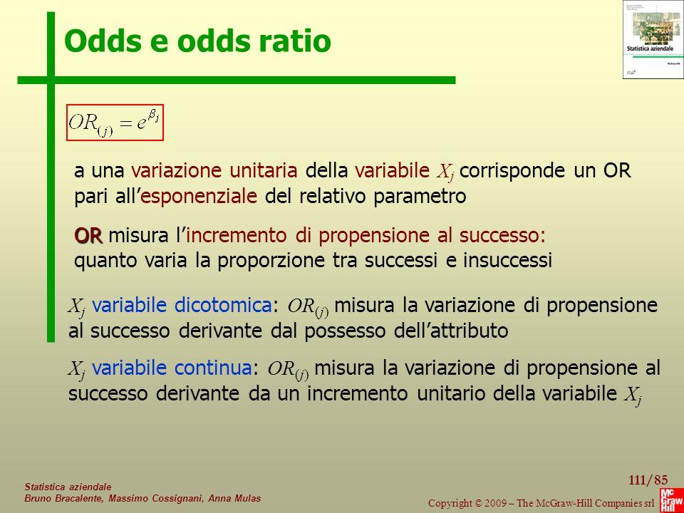 111/85 Copyright © 2009 – The McGraw-Hill Companies srl Statistica aziendale Bruno Bracalente, Massimo Cossignani, Anna Mulas Odds e odds ratio a una variazione unitaria della variabile X j corrisponde un OR pari all'esponenziale del relativo parametro OR OR misura l'incremento di propensione al successo: quanto varia la proporzione tra successi e insuccessi X j variabile dicotomica: OR (j) misura la variazione di propensione al successo derivante dal possesso dell'attributo X j variabile continua: OR (j) misura la variazione di propensione al successo derivante da un incremento unitario della variabile X j