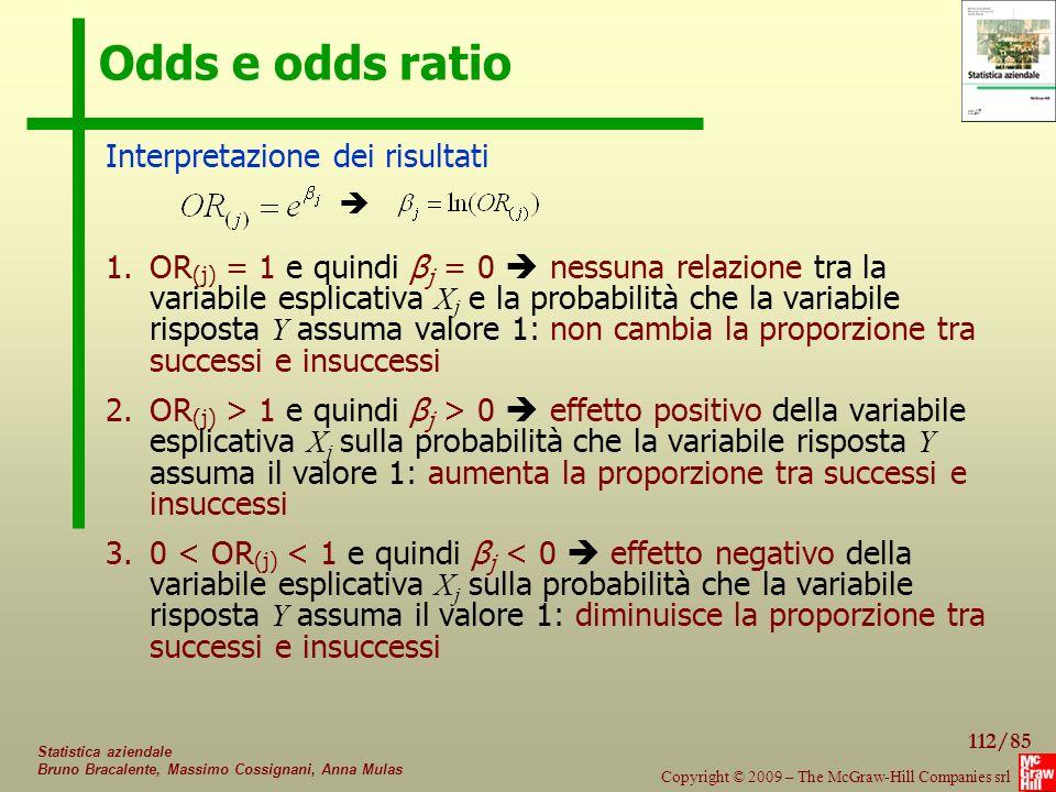 112/85 Copyright © 2009 – The McGraw-Hill Companies srl Statistica aziendale Bruno Bracalente, Massimo Cossignani, Anna Mulas Odds e odds ratio 1.OR (j) = 1 e quindi β j = 0  nessuna relazione tra la variabile esplicativa X j e la probabilità che la variabile risposta Y assuma valore 1: non cambia la proporzione tra successi e insuccessi 2.OR (j) > 1 e quindi β j > 0  effetto positivo della variabile esplicativa X j sulla probabilità che la variabile risposta Y assuma il valore 1: aumenta la proporzione tra successi e insuccessi 3.0 < OR (j) < 1 e quindi β j < 0  effetto negativo della variabile esplicativa X j sulla probabilità che la variabile risposta Y assuma il valore 1: diminuisce la proporzione tra successi e insuccessi Interpretazione dei risultati 