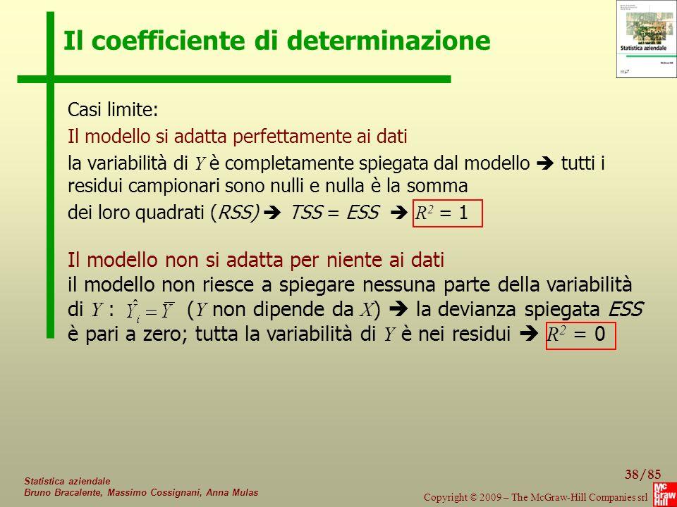 38/85 Copyright © 2009 – The McGraw-Hill Companies srl Statistica aziendale Bruno Bracalente, Massimo Cossignani, Anna Mulas Il coefficiente di determinazione Casi limite: Il modello si adatta perfettamente ai dati la variabilità di Y è completamente spiegata dal modello  tutti i residui campionari sono nulli e nulla è la somma dei loro quadrati (RSS)  TSS = ESS  R 2 = 1 Il modello non si adatta per niente ai dati il modello non riesce a spiegare nessuna parte della variabilità di Y : ( Y non dipende da X )  la devianza spiegata ESS è pari a zero; tutta la variabilità di Y è nei residui  R 2 = 0