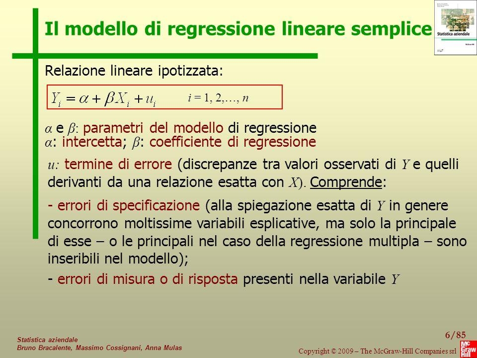 17/85 Copyright © 2009 – The McGraw-Hill Companies srl Statistica aziendale Bruno Bracalente, Massimo Cossignani, Anna Mulas Esempio – Stime e inferenza Dati dell'esempio precedente: test sulle stime dei parametri Stima (1) Errore standard (2) t (3)=(1)/(2) p-value (Pr > |t|) Intercetta43.56625.8391.6860.130 Spesa_prom0.9370.3272.8680.021 p-value il p-value ci dice che il test è significativo: il suo valore ha staccato un'area di probabilità pari a 0,021 sulla coda della distribuzione; ci troviamo quindi nella regione di rifiuto del test P-value: livello di significatività osservato (probabilità che, vera H 0, t assuma un valore assoluto ≥ a quello osservato)