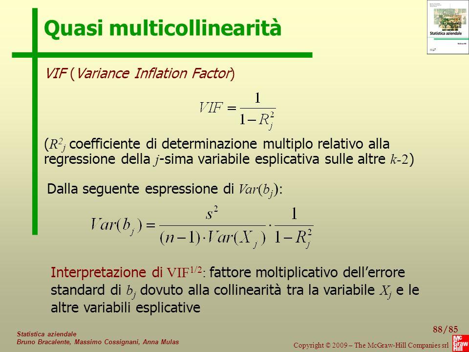 88/85 Copyright © 2009 – The McGraw-Hill Companies srl Statistica aziendale Bruno Bracalente, Massimo Cossignani, Anna Mulas Quasi multicollinearità VIF (Variance Inflation Factor) ( R 2 j coefficiente di determinazione multiplo relativo alla regressione della j -sima variabile esplicativa sulle altre k-2 ) Dalla seguente espressione di Var(b j ): Interpretazione di VIF 1/2 : fattore moltiplicativo dell'errore standard di b j dovuto alla collinearità tra la variabile X j e le altre variabili esplicative