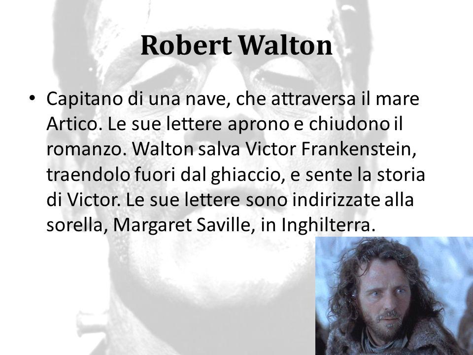 Robert Walton Capitano di una nave, che attraversa il mare Artico. Le sue lettere aprono e chiudono il romanzo. Walton salva Victor Frankenstein, trae