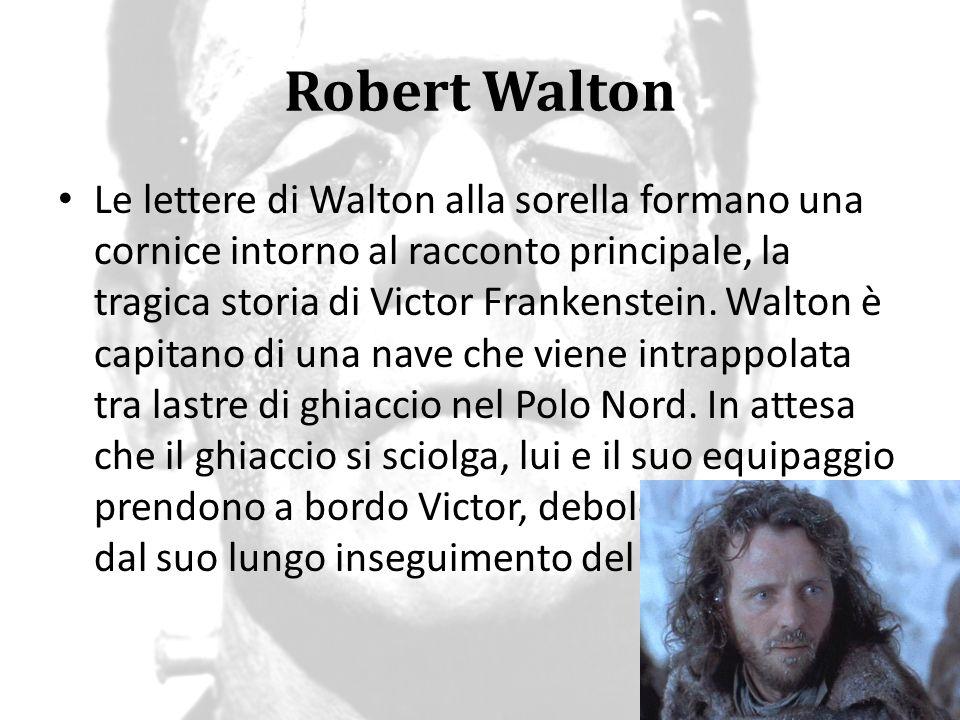 Robert Walton Le lettere di Walton alla sorella formano una cornice intorno al racconto principale, la tragica storia di Victor Frankenstein. Walton è