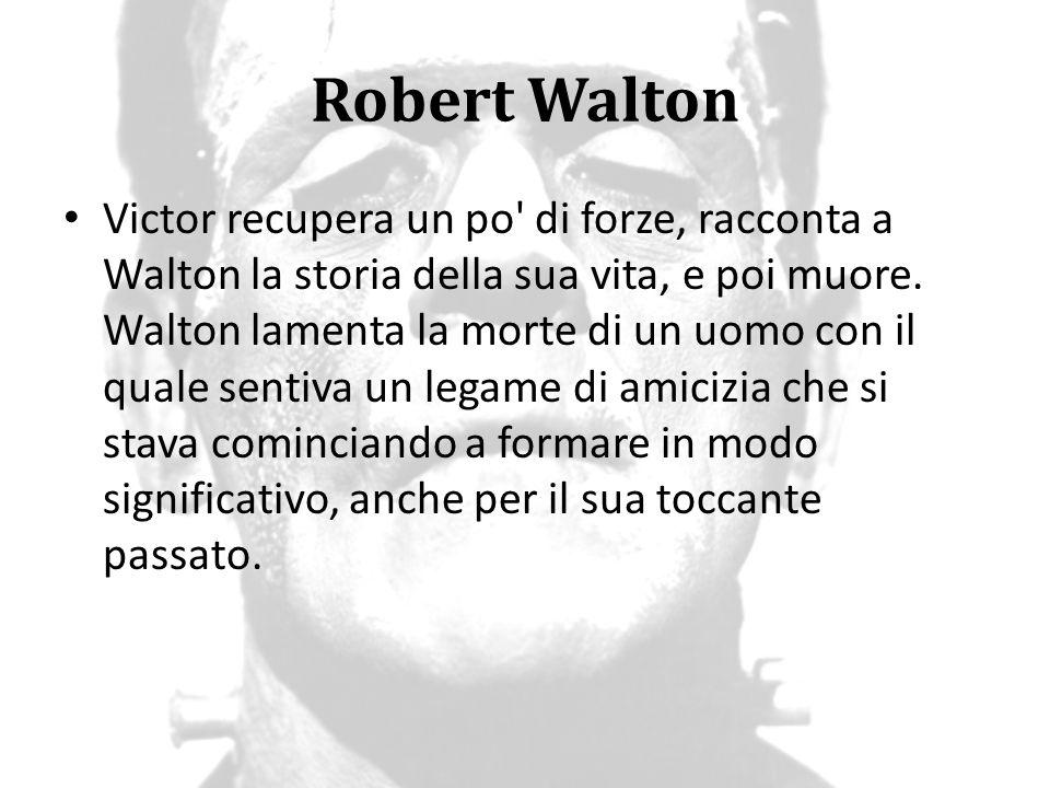 Robert Walton Victor recupera un po' di forze, racconta a Walton la storia della sua vita, e poi muore. Walton lamenta la morte di un uomo con il qual