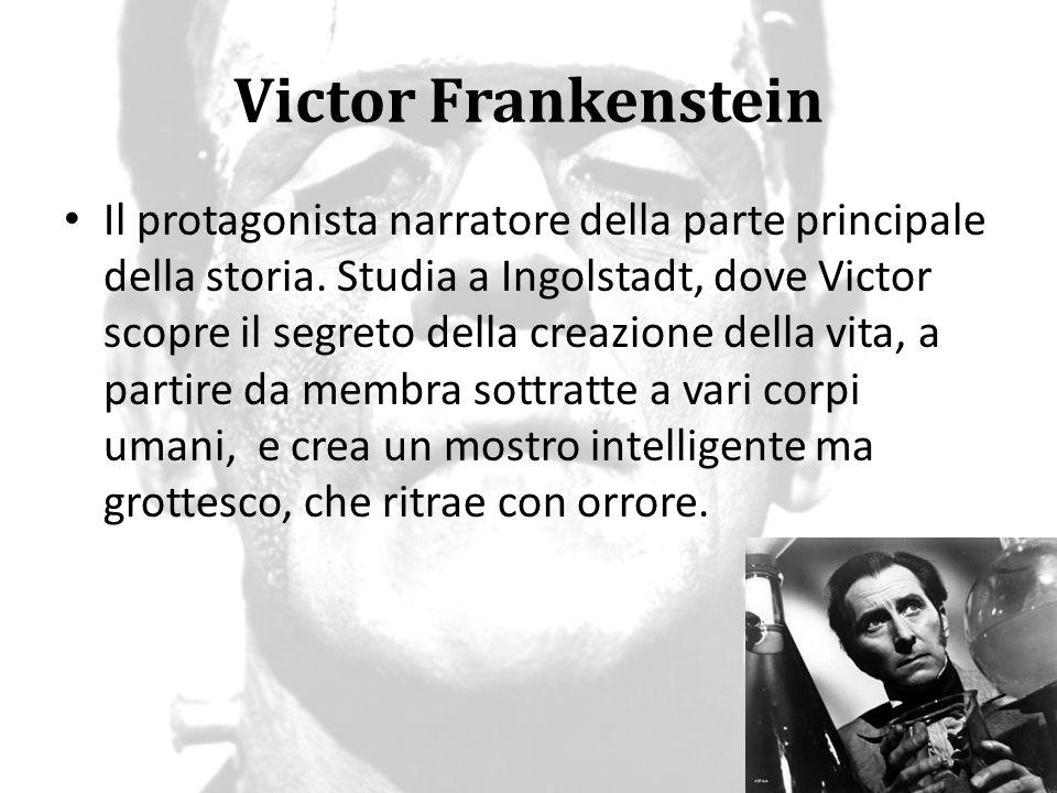 Victor Frankenstein Il protagonista narratore della parte principale della storia. Studia a Ingolstadt, dove Victor scopre il segreto della creazione