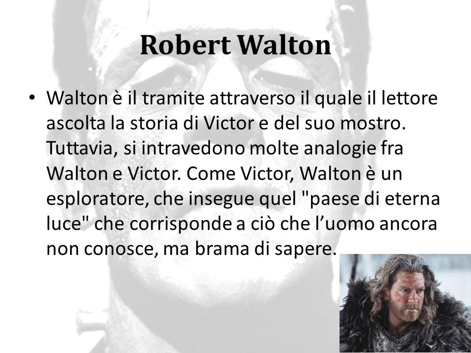 Robert Walton Walton è il tramite attraverso il quale il lettore ascolta la storia di Victor e del suo mostro. Tuttavia, si intravedono molte analogie