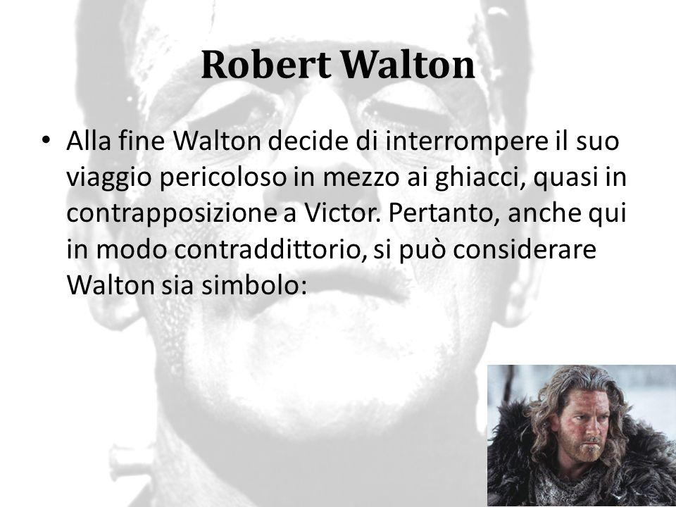 Robert Walton Alla fine Walton decide di interrompere il suo viaggio pericoloso in mezzo ai ghiacci, quasi in contrapposizione a Victor. Pertanto, anc