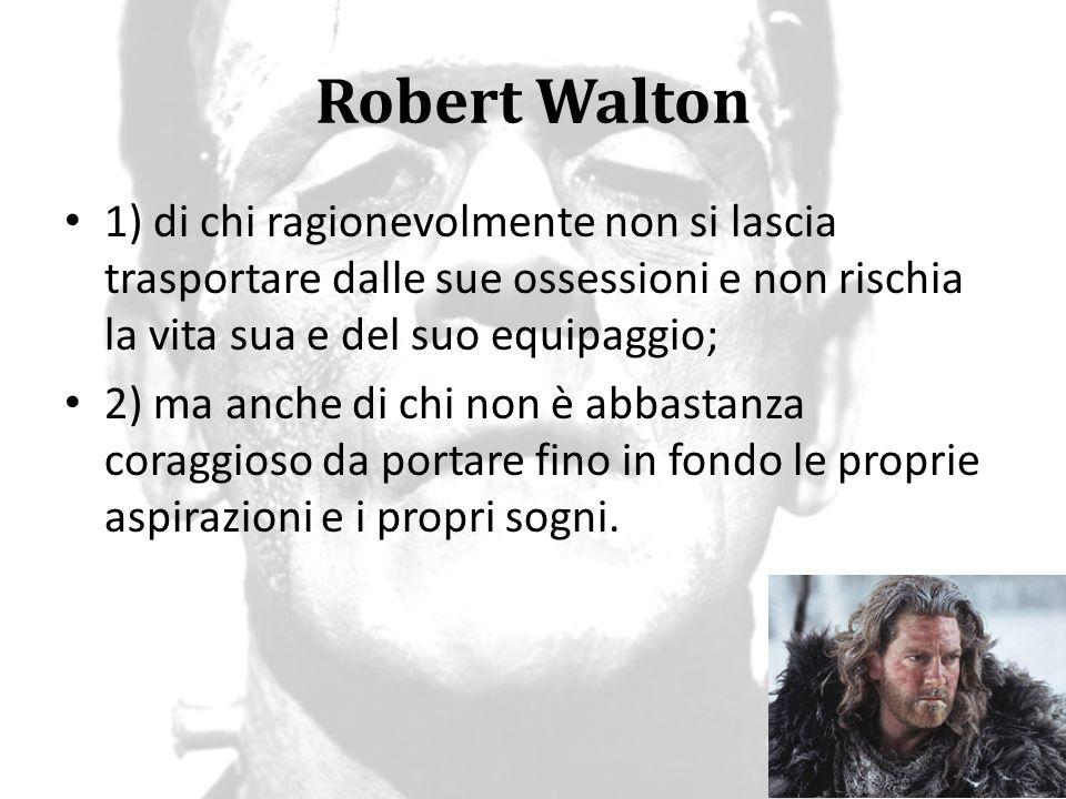 Robert Walton 1) di chi ragionevolmente non si lascia trasportare dalle sue ossessioni e non rischia la vita sua e del suo equipaggio; 2) ma anche di