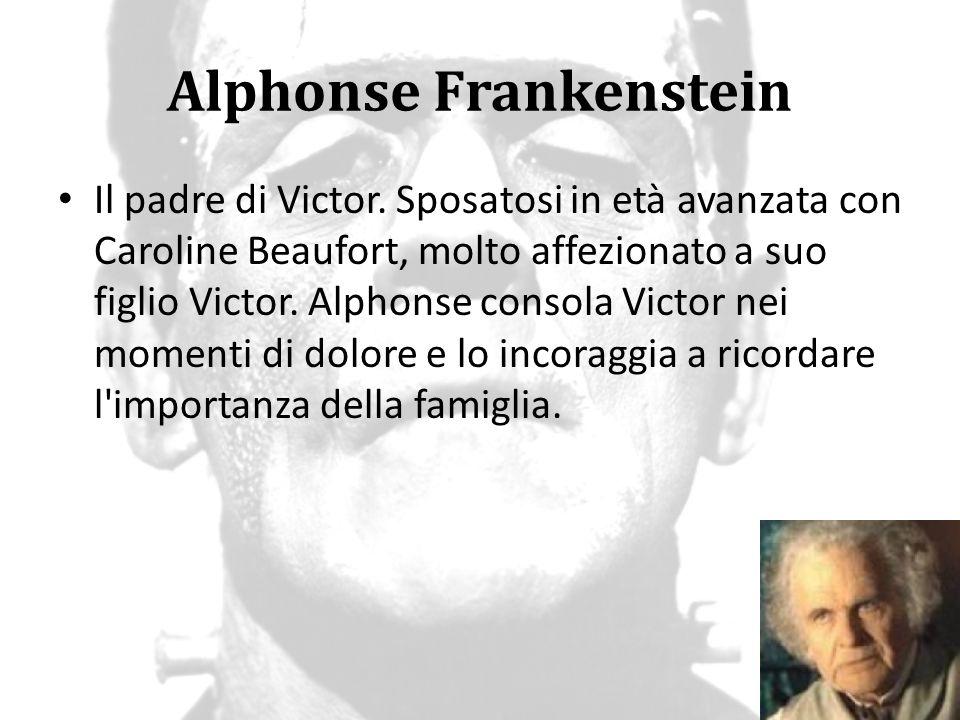 Alphonse Frankenstein Il padre di Victor. Sposatosi in età avanzata con Caroline Beaufort, molto affezionato a suo figlio Victor. Alphonse consola Vic