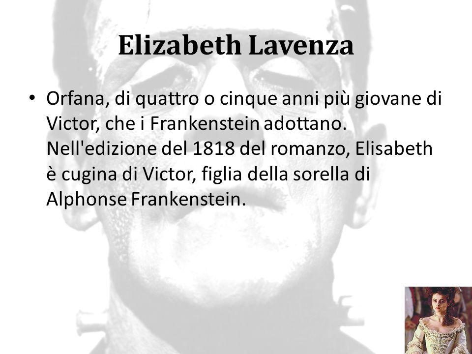 Elizabeth Lavenza Orfana, di quattro o cinque anni più giovane di Victor, che i Frankenstein adottano. Nell'edizione del 1818 del romanzo, Elisabeth è