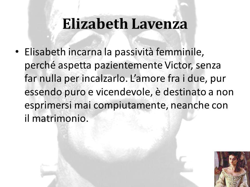 Elizabeth Lavenza Elisabeth incarna la passività femminile, perché aspetta pazientemente Victor, senza far nulla per incalzarlo. L'amore fra i due, pu