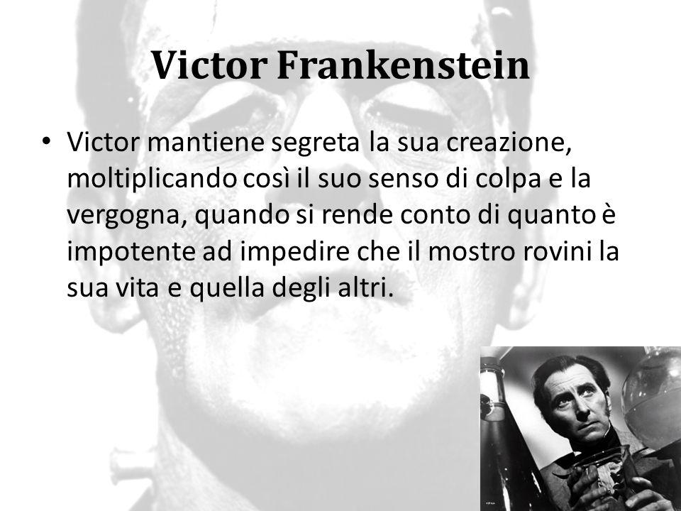 Victor Frankenstein Victor cambia nel corso del romanzo da quel giovane innocente, affascinato dalle prospettive della scienza, in un uomo pieno di sensi di colpa, disilluso, determinato a distruggere i frutti della sua arrogante ricerca scientifica.