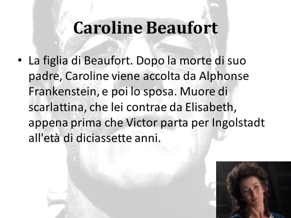Caroline Beaufort La figlia di Beaufort. Dopo la morte di suo padre, Caroline viene accolta da Alphonse Frankenstein, e poi lo sposa. Muore di scarlat