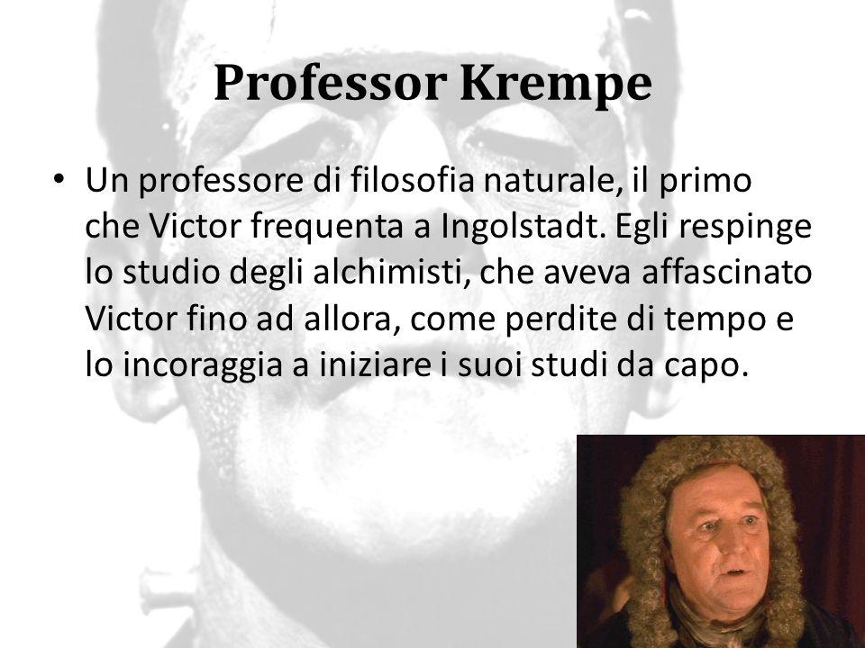 Professor Krempe Un professore di filosofia naturale, il primo che Victor frequenta a Ingolstadt. Egli respinge lo studio degli alchimisti, che aveva