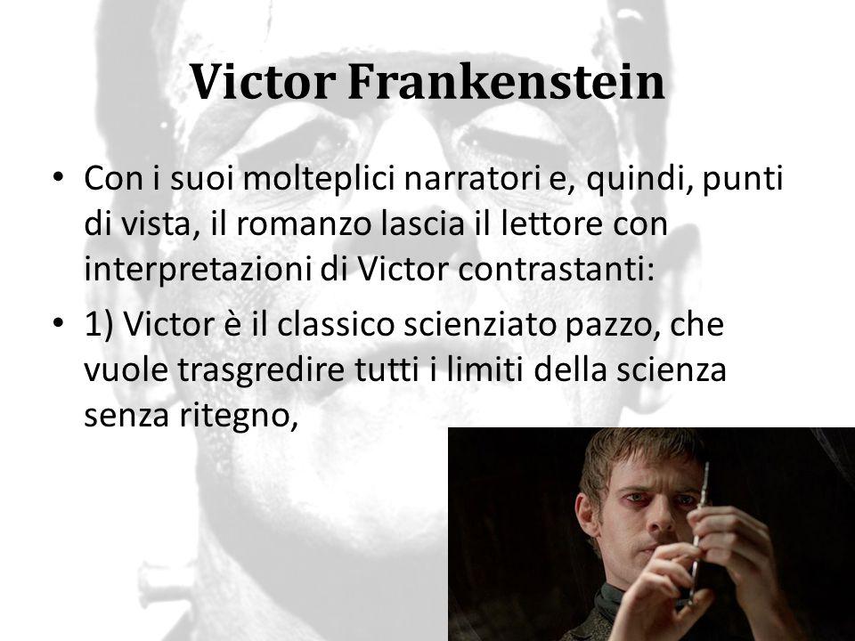 Victor Frankenstein Con i suoi molteplici narratori e, quindi, punti di vista, il romanzo lascia il lettore con interpretazioni di Victor contrastanti
